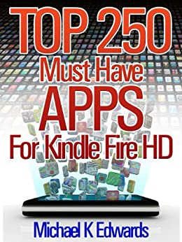Top 250 Must-Have Apps for Kindle Fire HD Amazon's Appstore for Android Has Everything You Need to Be Entertained! by [Edwards, Michael K]