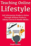 Teaching Online Lifestyle: Sell Information Products Online Through Affiliate Products, Udemy Courses & Kindle eBooks