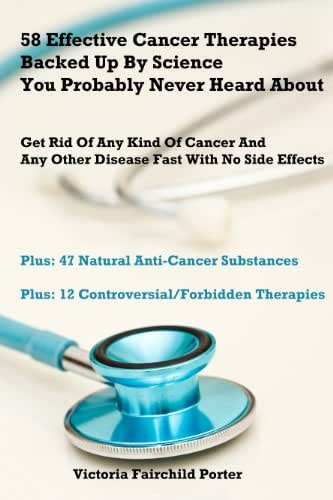 58 Effective Cancer Therapies Backed Up By Science You Probably Never Heard About. Cancer Research and Treatment: How To Cure Any Type of Cancer And Any ... Effects Breakthrough (The Cure - Book 1)