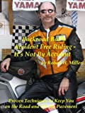 Motorcycle Safety (Vol. 1) Accident Free Riding, It's Not By Accident - Proven Techniques To Keep You On The Road And Off The Pavement (Backroad Bob's Motorcycle Safety Book 22)