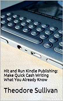 Hit and Run Kindle Publishing: Make quick cash writing what you already know by [Sullivan, Theodore]