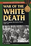 War of the White Death: Finland against the Soviet Union, 1939-40 (Stackpole Military History Series)