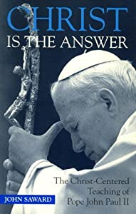 Christ Is the Answer: The Christ-Centered Teaching of Pope John Paul II by John Saward (1995-07-25)