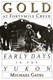 Gold at Fortymile Creek : Early Days in the Yukon, Gates, Michael, 0774804920