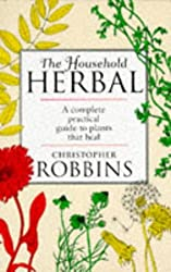 The Household Herbal: A Complete Practical Guide To Plants That Heal