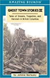 Ghost Town Stories III : Tales Of Dreams, Tragedies And Heroism in British Columbia (Amazing Stories)
