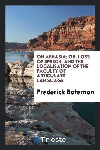 On Aphasia; Or, Loss of Speech, and the Localisation of the Faculty of Articulate Language