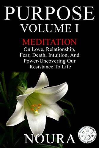 Purpose-Volume I: Meditation on Love, Relationship, Fear, Death, Intuition, and Power-Uncovering Our Resistance to Life. by [Books, Noura]