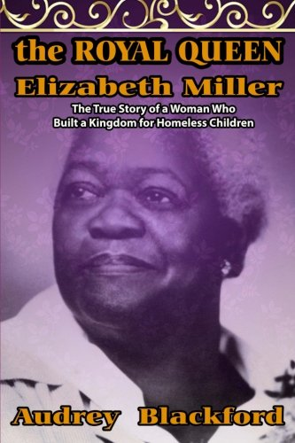 The Royal Queen Elizabeth Miller: The True Story of a Woman Who Built a Kingdom for Homeless Children