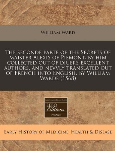 Read Online The seconde parte of the Secrets of maister Alexis of Piemont: by him collected out of diuers excellent authors, and nevvly translated out of French into English. By William Warde (1568) PDF