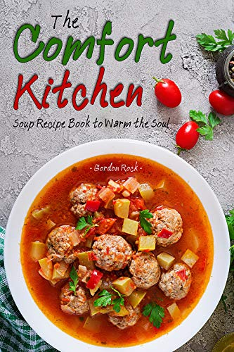 The Comfort Kitchen: Soup Recipe Book to Warm the Soul