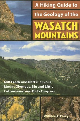 A Hiking Guide To The Geology Of The Wasatch Mountains  Mill Creek And Neffs Canyons  Mount Olympus  Big And Little Cottonwood And Bells Canyons