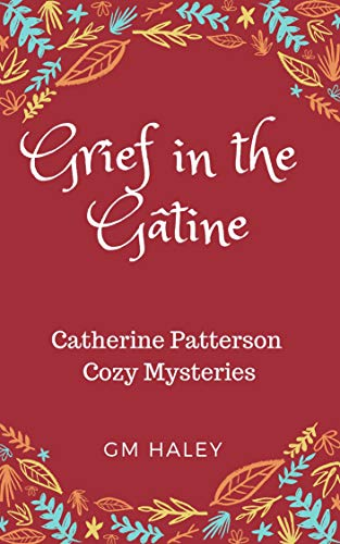 GRIEF IN THE GÂTINE: Catherine Patterson Mysteries by [HALEY, GM]