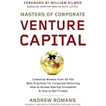 Masters of Corporate Venture Capital: Collective Wisdom from 50 VCs Best Practices for Corporate Venturing How to Access Startup Innovation & How to Get Funded