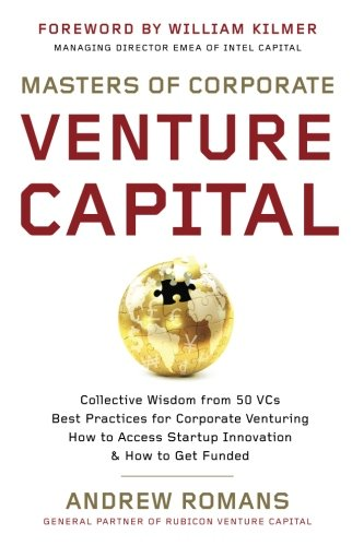 Masters of Corporate Venture Capital: Collective Wisdom from 50 VCs Best Practices for Corporate Venturing How to Access Startup Innovation & How to Get Funded (Find The Best Venture Capital)
