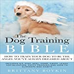 The Dog Training Bible: How to Train Your Dog to Be the Angel You've Always Dreamed About: Includes Sit, Stay, Heel, Come, Crate, Leash, Socialization, Potty Training and How to Eliminate Bad Habits | Brittany Boykin