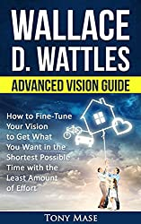 Wallace D. Wattles Advanced Vision Guide: How to Fine-Tune Your Vision to Get What You Want in the Shortest Possible Time with the Least Amount of Effort ... Quick Start & Advanced Vision Book 2)