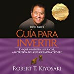 Guía para invertir [Investment Guide]: En qué invierten los ricos ¡a diferencia de las clases media y pobre! [What the Rich Invest in, Unlike the Middle and Poor Classes!] | Robert T. Kiyosaki
