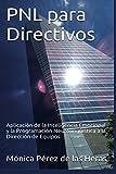 PNL para Directivos: Aplicación de la Inteligencia Emocional y la Programación Neurolingüística a la Dirección de Equipos (PNL para Profesionales) (Volume 2) (Spanish Edition)