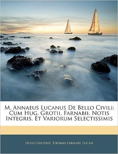 M. Annaeus Lucanus De Bello Civili: Cum Hug. Grotii, Farnabii, Notis Integris, Et Variorum Selectissimis