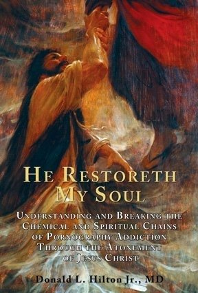 He Restoreth My Soul  Understanding And Breaking The Chemical And Spiritual Chains Of Pornography Addiction Through The Atonement Of Jesus Christ