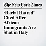 'Racial Hatred' Cited After African Immigrants Are Shot in Italy | Elisabetta Povoledo