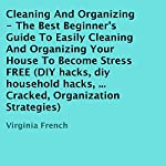 Cleaning and Organizing : The Best Beginner's Guide to Easily Cleaning and Organizing Your House to Become Stress FREE | Virginia French