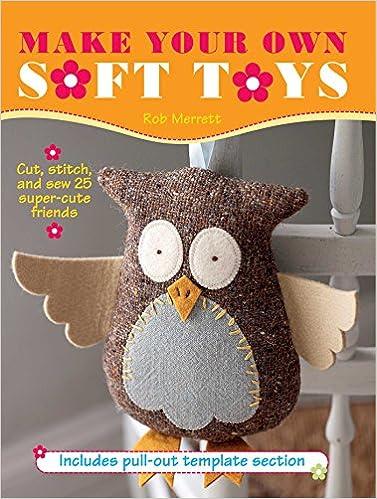 Make Your Own Soft Toys: Cut, stitch, and sew 25 super-cute friends