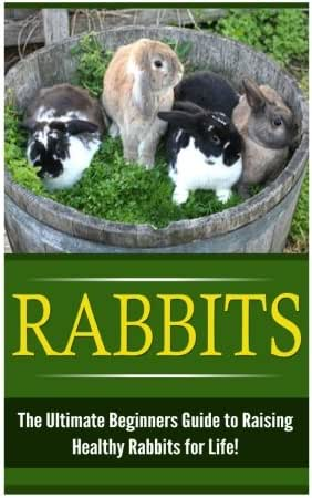 Rabbits: The Ultimate Beginner's Guide to Raising Healthy Rabbits for Life! (Rabbits - Raising Rabbits - Rabbit Care - How to Care for Rabbits - Rabbit Nutrition - Indoor Pets)
