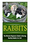 Rabbits: The Ultimate Beginner s Guide to Raising Healthy Rabbits for Life! (Rabbits - Raising Rabbits - Rabbit Care - How to Care for Rabbits - Rabbit Nutrition - Indoor Pets)