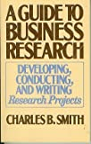A Guide to Business Research : Developing, Conducting and Writing Research Projects, Smith, Charles B., 0882297503