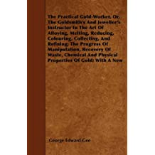 The Practical Gold-Worker, or, The Goldsmith's and Jeweller's Instructor in the Art of Alloying, Melting, Reducing, Colouring, Collecting, and Refining: ... and Other Useful Rules and Recipes.