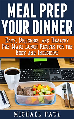 (Meal Prep your Dinner: Easy, Delicious, and Healthy Pre-Made Dinner Recipes for the Busy and Indecisive)