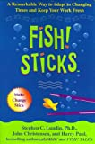 Fish! Sticks: A Remarkable Way to Adapt to Changing Times and Keep Your Work Fresh, Stephen C. Lundin, John Christensen, Harry Paul, 0786868163