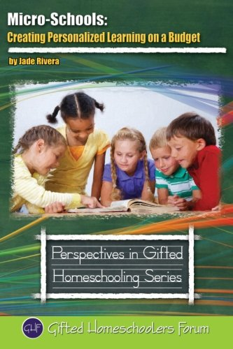 Micro-Schools: Creating Personalized Learning on a Budget (Perspective in Gifted Homeschooling) (Volume 9)