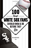 100 Things White Sox Fans Should Know & Do Before They Die (100 Things...Fans Should Know)