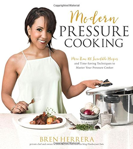 Modern Pressure Cooking: More Than 100 Incredible Recipes and Time-Saving Techniques to Master Your Pressure Cooker