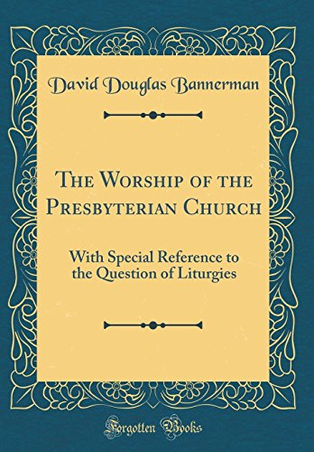 The Worship of the Presbyterian Church: With Special Reference to the Question of Liturgies (Classic Reprint)
