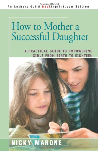 How to Mother a Successful Daughter: A Practical Guide to Empowering Girls from Birth to Eighteen