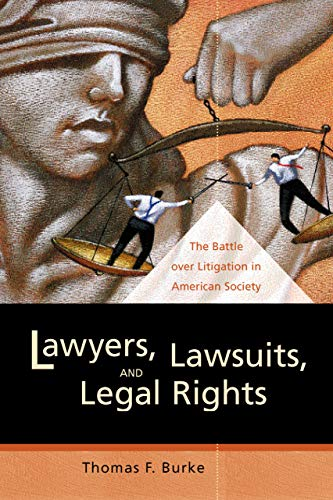 Lawyers, Lawsuits, and Legal Rights: The Battle over Litigation in American Society (California Series in Law, Politics,