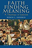 Faith Finding Meaning : A Theology of Judaism, Sherwin, Byron L., 0199978573
