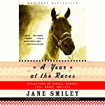 A Year at the Races: Reflections on Horses, Humans, Love, Money, and Luck   Jane Smiley