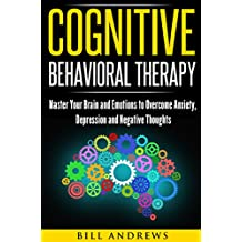 Cognitive Behavioral Therapy (CBT): Master Your Brain and Emotions to Overcome Anxiety, Depression and Negative Thoughts (CBT Self Help Book 1- Cognitive Behavioral Therapy )