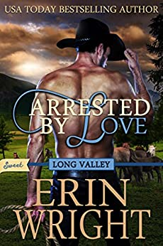 Arrested by Love: A SWEET Western Romance Novel (SWEET Long Valley Book 3) by [Wright, Erin]