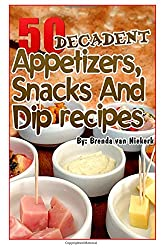 50 Decadent Appetizers, Snacks And Dip Recipes