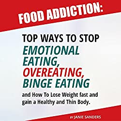 Food Addiction: Top Ways to Stop Emotional Eating, Overeating, Binge Eating