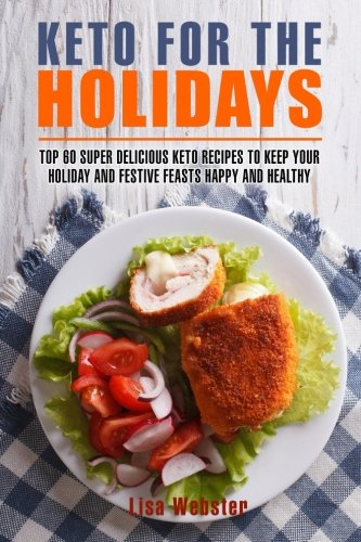 Keto for the Holidays: Top 60 Healthy and Super Delicious Keto Recipes to Keep Your Holiday and Festive Feasts Happy and Healthy (Keto for Holidays) by Lisa Webster
