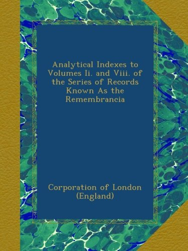 Analytical Indexes to Volumes Ii. and Viii. of the Series of Records Known As the Remembrancia pdf