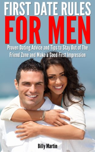 First Date Rules for Men - Proven Dating Advice and Tips to Stay Out of The Friend Zone and Make a Good First Impression