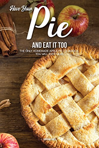 Have Your Pie and Eat It Too: The Only Homemade Apple Pie Cookbook You Will Ever Need by Gordon Rock